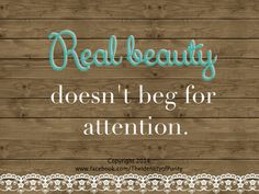 Real beauty doesn't beg for attention. It has no limitations and is tons more powerful than a short skirt and revealing, low-cut shirt.