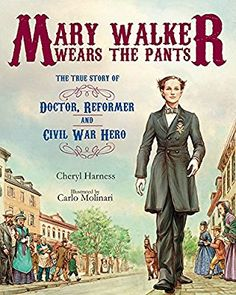Mary Walker Wears the Pants: The True Story of the Doctor, Reformer, and Civil War Hero: Cheryl Harness, Carlo Molinari: 9780807549902: Amazon.com: Books