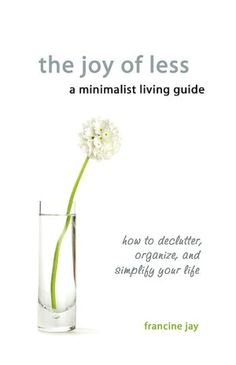 The Joy Of Less, A Minimalist Living Guide