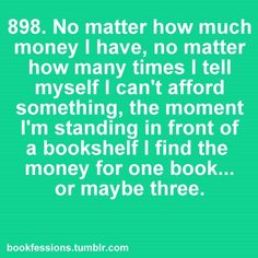 No matter how much money I have, no matter how many times I tell myself I can't afford something, the moment I'm standing in front of a bookstore I find the money for one book....or maybe three.