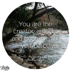 """You are the creator, enjoyer and destroyer of all you perceive."" -Nisargadatta Maharaj"