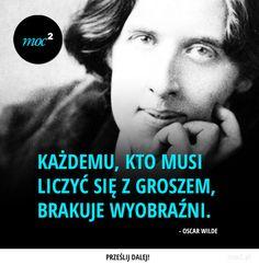 Każdemu, kto musi liczyć się z groszem - Moc² - Moc Kwadrat Men Quotes, Oscar Wilde, Self Development, Better Life, Motivation Inspiration, Motto, Inspire Me, Sentences, Wise Words