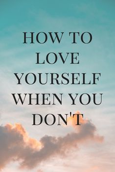 How To Love Yourself When You Don't