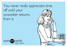 You never really appreciate time off until your coworker returns from it.