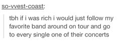 And I would buy tickets for people who love the band but can afford it.