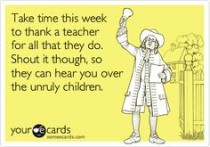 Take time this week to thank a teacher for all that they do. Shout it though, so they can hear you over the unruly children.