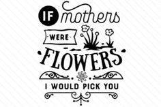 If mothers were flowers I would pick you - Creative Fabrica