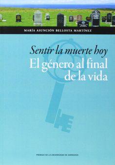 Sentir la muerte hoy : el género al final de la vida / María Asunción Bellosta Martínez