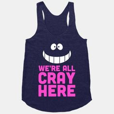 We're All Cray Here #wonderland #cheshire #cat #cray #crazy #awesome #style #racerback #movies #animated