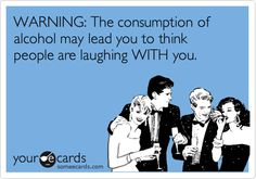 WARNING: The consumption of alcohol may lead you to think people are laughing WITH you.
