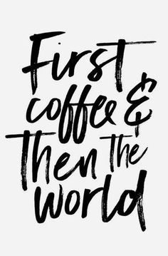 first coffee and then the world