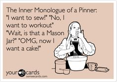 The Inner Monologue of a Pinner: 'I want to sew!' 'No, I want to workout' 'Wait, is that a Mason Jar?' 'OMG, now I want a cake!'