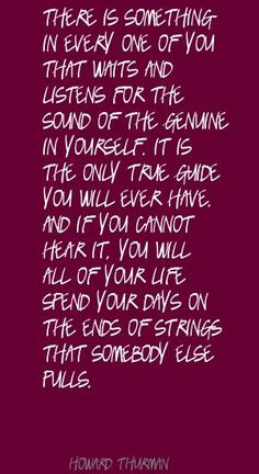 ...listen for the sound of the genuine in yourself ~ Howard Thurman Quote