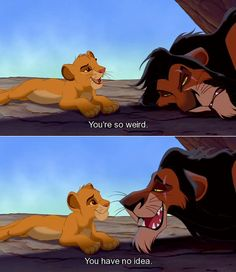 "The Lion King. ""You're so weird."" ""You have no idea."""