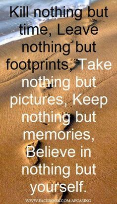 kill nothing but time, leave nothing but footprints, take nothing but pictures, keep nothing but memories, belive in nothing but yourself.
