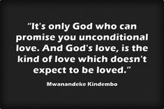 """""""It's only God who can promise you unconditional love. And God's..."""
