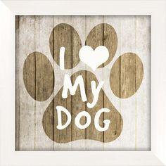 I Love My Dog Wall Art  but so true