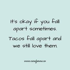It's okay if you fall apart sometimes.   Tacos fall apart and we still love them