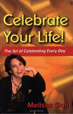 Celebrate Your Life! The Art of Celebrating Every Day by Melissa Galt