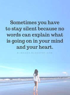 Sometimes you have to stay silent because no words can explain what is going on in | Silence Quotes - Quotes
