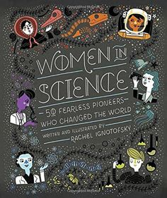 Women in Science: 50 Fearless Pioneers Who Changed the World, by  Rachel Ignotofsky, Ten Speed Press (July 2016), 128 pages