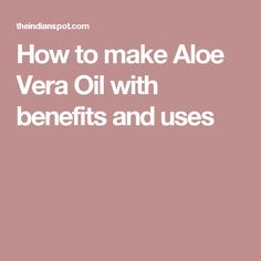 How to make Aloe Vera Oil with benefits and uses