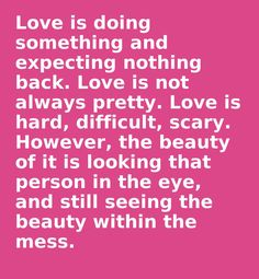 Love is doing something and expecting nothing back. Love is not always pretty. Love is hard, difficult, scary. However, the beauty of it is looking that person in the eye, and still seeing the beauty within the mess.