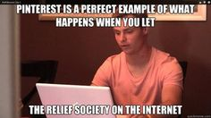 Pinterest is a perfect example of what happens when you let relief society on the internet