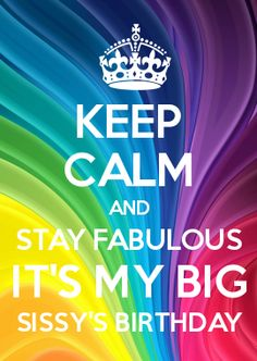KEEP CALM AND STAY FABULOUS IT\'S MY BIG SISSY\'S BIRTHDAY. Made by me for my older sister Laura. Love u girl