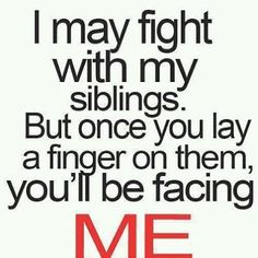 I may fight with my siblings and they may drive me nuts, but were always going to be sister and brother.