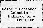 http://tecnoautos.com/wp-content/uploads/imagenes/tendencias/thumbs/dolar-y-acciones-en-colombia-indicadores-eltiempocom.jpg Dolar. Dólar y acciones en colombia - Indicadores - ELTIEMPO.COM, Enlaces, Imágenes, Videos y Tweets - http://tecnoautos.com/actualidad/dolar-dolar-y-acciones-en-colombia-indicadores-eltiempocom/