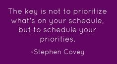 The key is not to prioritize what's on your schedule but to schedule your priorities-Stephen Covey