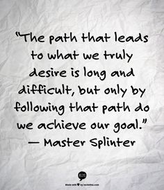 """The path that leads to what we truly desire is long and difficult, but only by following that path do we achieve our goal."" — Master Splinter"