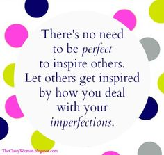 There's no need to be perfect to inspire others. Let others get inspired by how you deal with your imperfections. - The Classy Woman