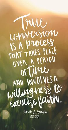 """True conversion is a process that takes place over a period of time and involves a willingness to exercise faith."" Bonnie L. Oscarson #LDS"