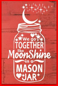 We go together like Moonshine in a mason jar