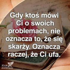 Gdy ktoś mówi Ci o swoich problemach, nie oznacza to, że się skarży. Oznacza raczej, że Ci ufa. Motto, Good To Know, The Borrowers, Personal Development, Quotations, Humor, Motivation, Life, Magick