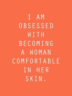 I am obsessed with becoming a woman confortable in her skin