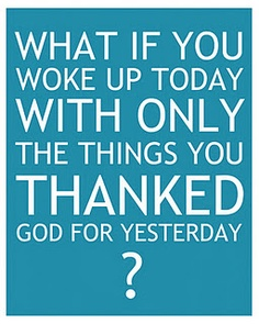 "Gratitude quote printable 8x10. ""What if you woke up today with only the things you thanked God for yesterday?"" - Anonymous"