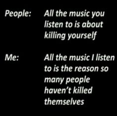 "TRUTH<< My best guy friend doesn't like my music and he said something like this to me. I think I had said that I hated a pop song that was playing and he looked at me and said ""Well at least this music doesn't make you depressed."" And then I contemplated punching him in the face and decided that I didn't want suspention."