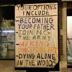 your options include: becoming your father joining the army making conceptual art dying alone in the woods