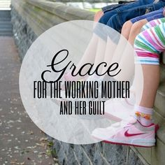 Grace for the Working Mother and Her Guilt