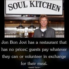Jon Bon Jovi has a restaurant that has no prices; guests pay whatever they can or volunteer in exchange for their meal.