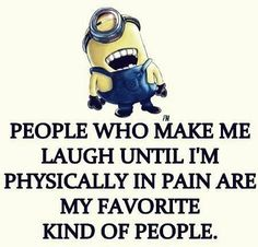 People who make me laugh until I'm physically in pain are my favorite kind of people. Minions Quotes