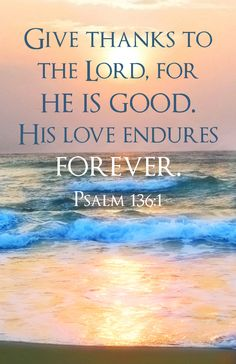 """Give thanks to the Lord, for He is good. His love endures forever."" Psalm 136:1"