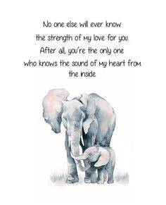 Elephant and Baby Elephant. No One Else Will Ever Know The Strength of My Love For You. Mother and Child Elephant Quote. Nursery Elephant - Elephant and Baby Elephant. No One Else Will Ever Know The Strength of My Love For You. Mother and C - Son Quotes From Mom, Mothers Love Quotes, Mother Daughter Quotes, Mommy Quotes, Quotes For Kids, Me Quotes, Quotes About Daughters, Quotes About Babies, Love My Mom Quotes