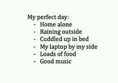 My perfect day: - Home alone - Raining outside - Cuddled up in bed - My laptop by my side - Loads of food - Good music