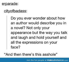 """Being described in a book... Mine would be more like, """"And there's this midget that laughs like a fucking hyena..."""""""