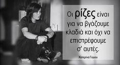 Οι ρίζες είναι για να βγάζουμε κλαδιά και όχι να επιστρέφουμε σ' αυτές. Κατερίνα Γώγου Wisdom Quotes, Life Quotes, Greek Quotes, Philosophy, Things To Think About, Poems, Quotes About Life, Quote Life, Living Quotes