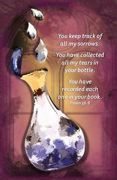 Psalm 56:8.....You keep track of all my sorrows. You have collected all my tears in your bottle. You have recorded each one in your book.